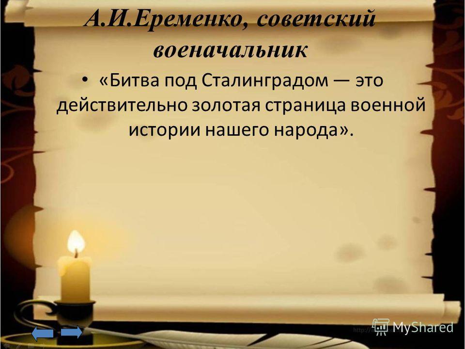 А.И.Еременко, советский военачальник «Битва под Сталинградом это действительно золотая страница военной истории нашего народа».
