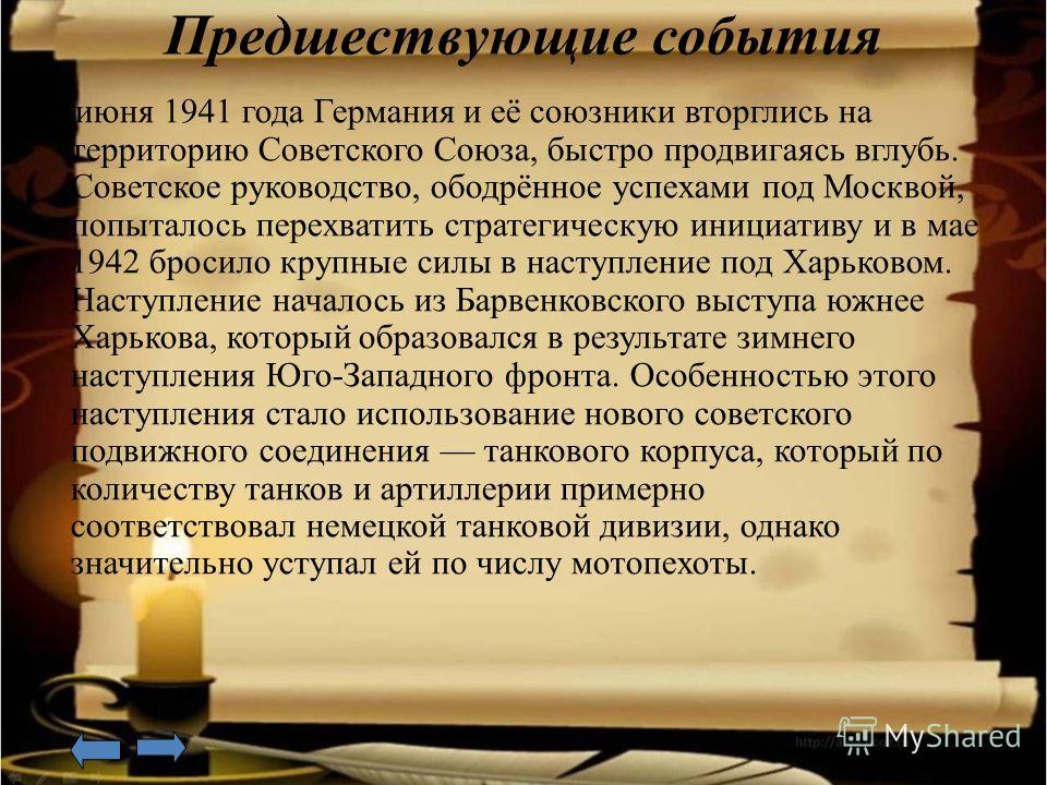 Предшествующие события 22 июня 1941 года Германия и её союзники вторглись на территорию Советского Союза, быстро продвигаясь вглубь. Советское руководство, ободрённое успехами под Москвой, попыталось перехватить стратегическую инициативу и в мае 1942