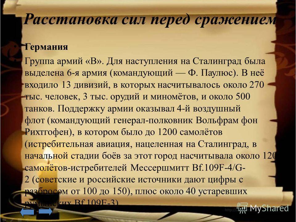 Расстановка сил перед сражением Г ермания Г руппа армий «B». Для наступления на Сталинград была выделена 6-я армия (командующий Ф. Паулюс). В неё входило 13 дивизий, в которых насчитывалось около 270 тыс. человек, 3 тыс. орудий и миномётов, и около 5