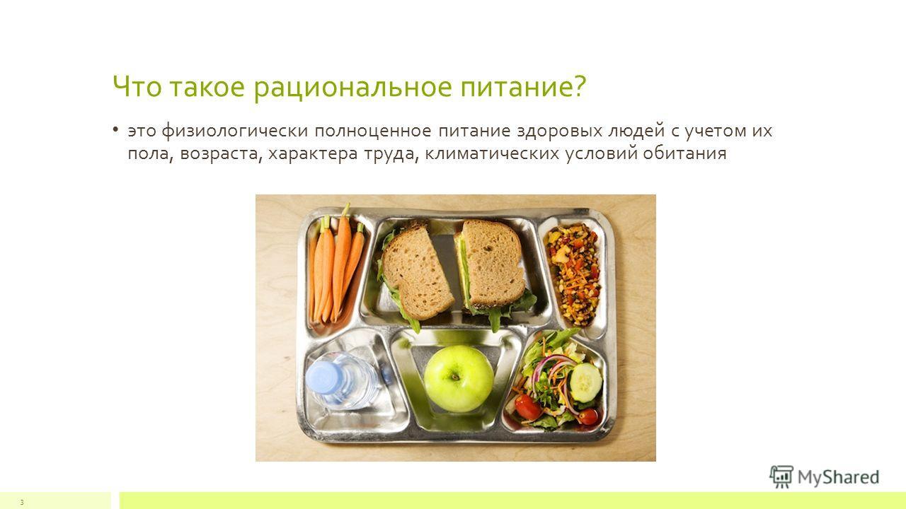 Что такое рациональное питание? это физиологически полноценное питание здоровых людей с учетом их пола, возраста, характера труда, климатических условий обитания 3
