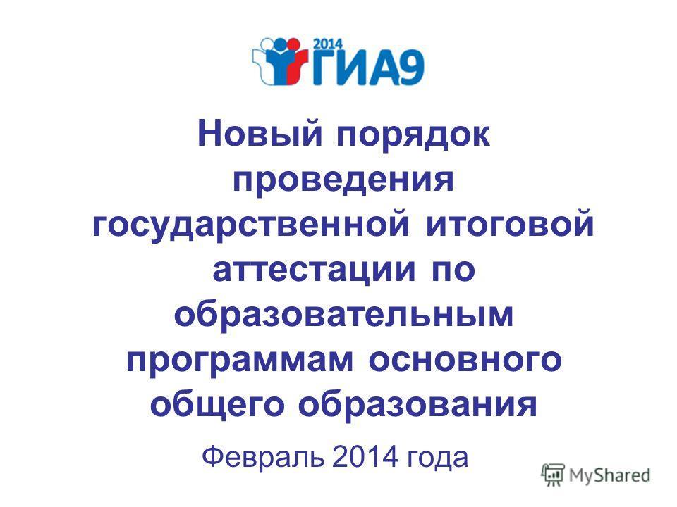 Новый порядок проведения государственной итоговой аттестации по образовательным программам основного общего образования Февраль 2014 года