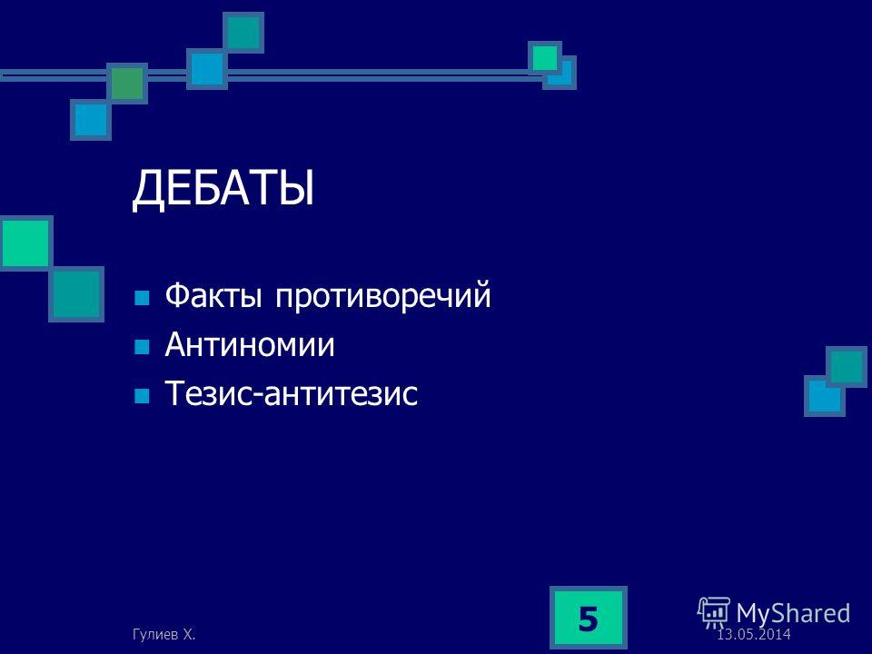 13.05.2014Гулиев Х. 5 ДЕБАТЫ Факты противоречий Антиномии Тезис-антитезис