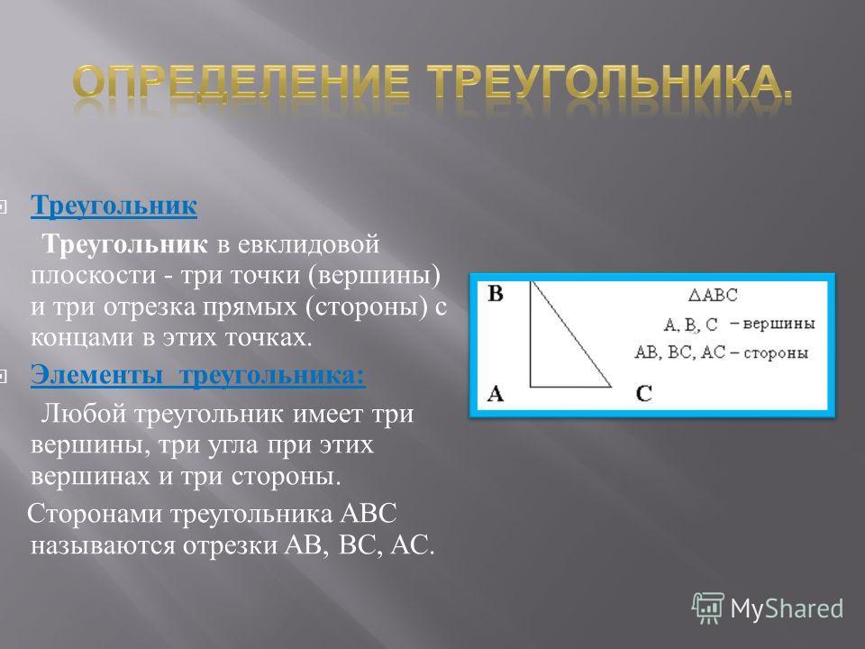 Треугольник Треугольник в евклидовой плоскости - три точки ( вершины ) и три отрезка прямых ( стороны ) с концами в этих точках. Элементы треугольника : Любой треугольник имеет три вершины, три угла при этих вершинах и три стороны. Сторонами треуголь