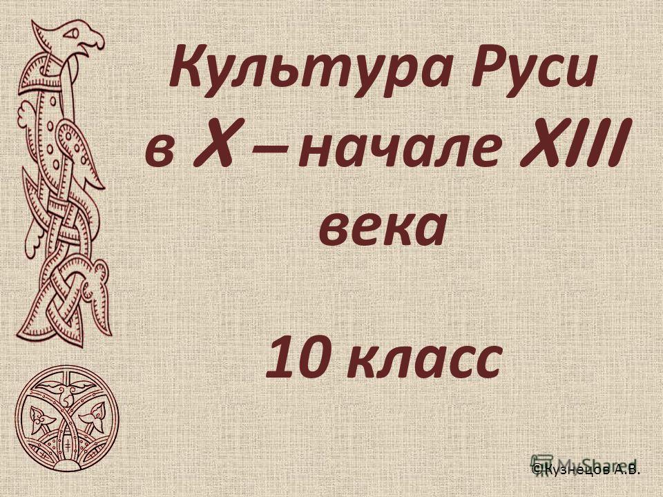 Культура Руси в X – начале XIII века 10 класс ©Кузнецов А.В.