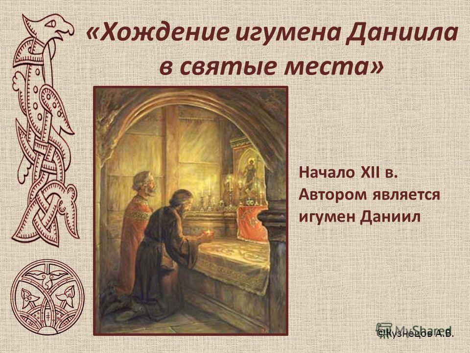 ©Кузнецов А.В. «Хождение игумена Даниила в святые места» Начало XII в. Автором является игумен Даниил