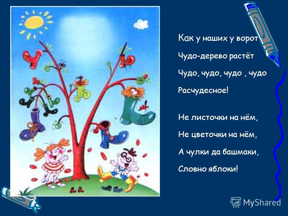 Как у наших у ворот Чудо-дерево растёт Чудо, чудо, чудо, чудо Расчудесное! Не листочки на нём, Не цветочки на нём, А чулки да башмаки, Словно яблоки!