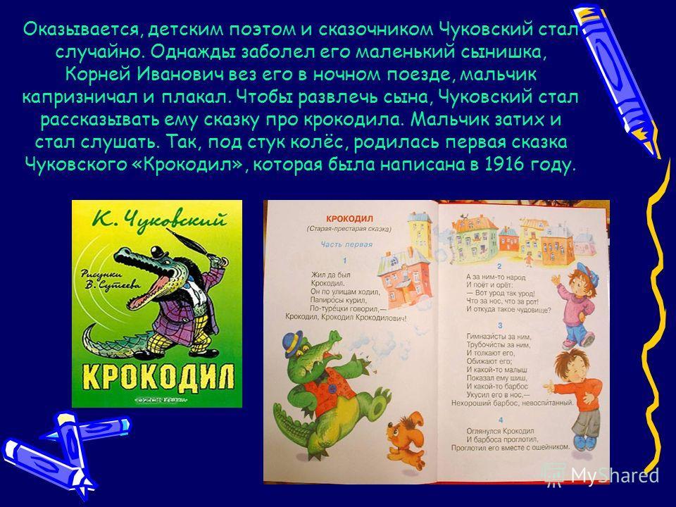 Оказывается, детским поэтом и сказочником Чуковский стал случайно. Однажды заболел его маленький сынишка, Корней Иванович вез его в ночном поезде, мальчик капризничал и плакал. Чтобы развлечь сына, Чуковский стал рассказывать ему сказку про крокодила