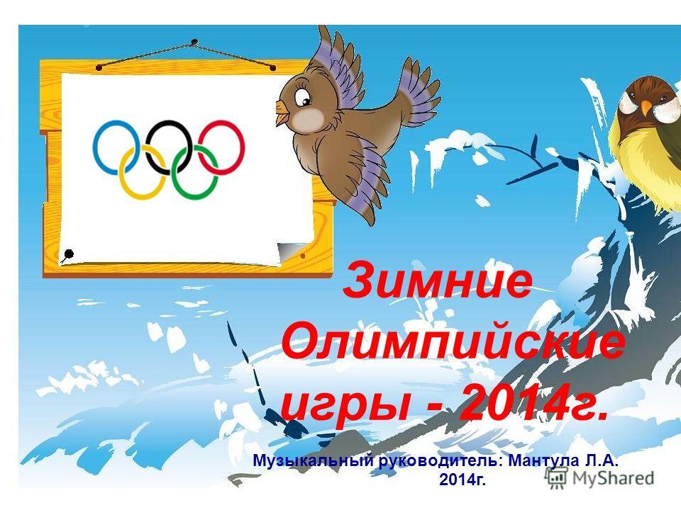 Музыкальный руководитель: Мантула Л.А. 2014г. Зимние Олимпийские игры - 2014г.