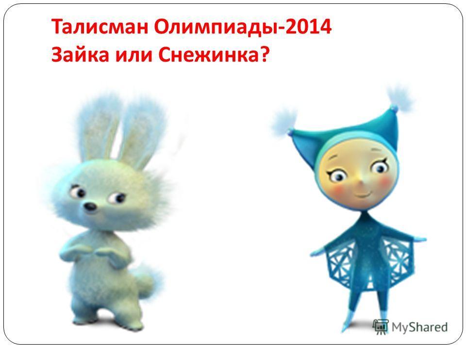 Талисман Олимпиады -2014 Зайка или Снежинка ?