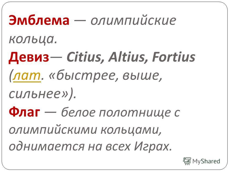 Эмблема олимпийские кольца. Девиз Citius, Altius, Fortius ( лат. « быстрее, выше, сильнее »). Флаг белое полотнище с олимпийскими кольцами, однимается на всех Играх. лат
