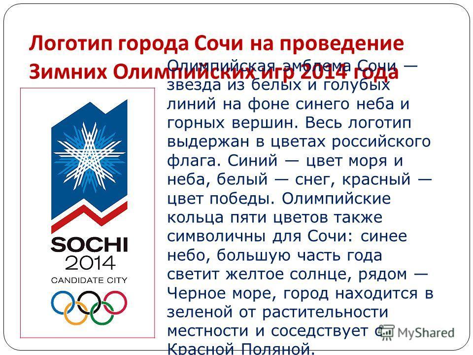 Логотип города Сочи на проведение Зимних Олимпийских игр 2014 года Олимпийская эмблема Сочи звезда из белых и голубых линий на фоне синего неба и горных вершин. Весь логотип выдержан в цветах российского флага. Синий цвет моря и неба, белый снег, кра