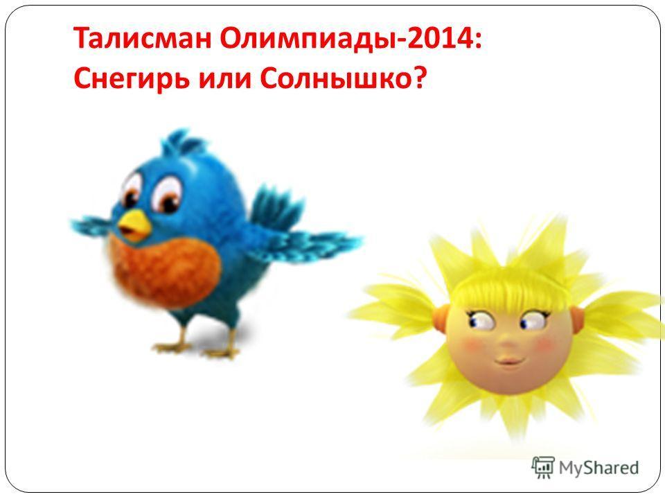 Талисман Олимпиады -2014: Снегирь или Солнышко ?