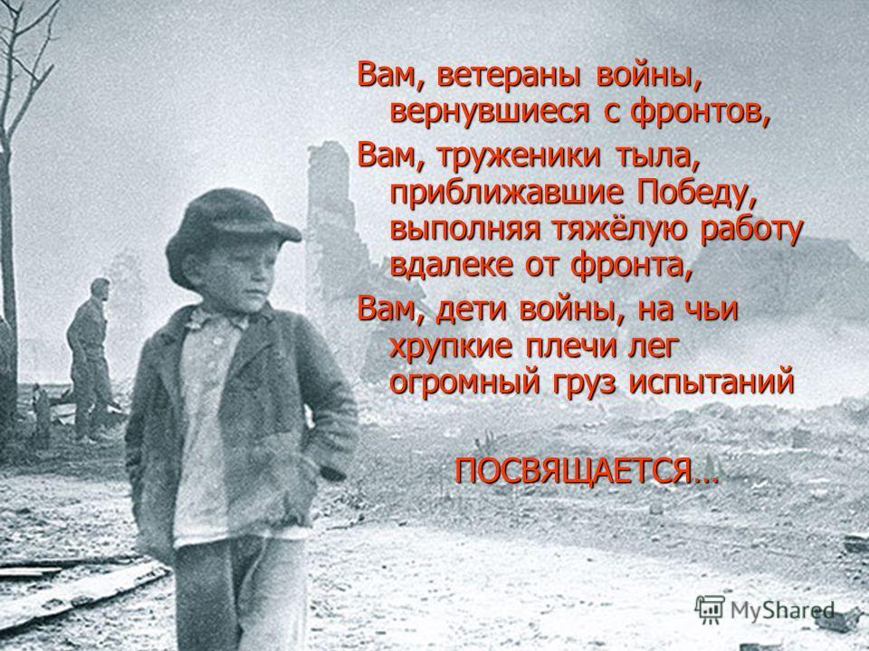 Вам, ветераны войны, вернувшиеся с фронтов, Вам, труженики тыла, приближавшие Победу, выполняя тяжёлую работу вдалеке от фронта, Вам, дети войны, на чьи хрупкие плечи лег огромный груз испытаний ПОСВЯЩАЕТСЯ…
