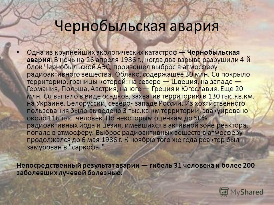 Чернобыльская авария Одна из крупнейших экологических катастроф Чернобыльская авария. В ночь на 26 апреля 1986 г., когда два взрыва разрушили 4-й блок Чернобыльской АЭС, произошел выброс в атмосферу радиоактивного вещества. Облако, содержащее 30 млн.