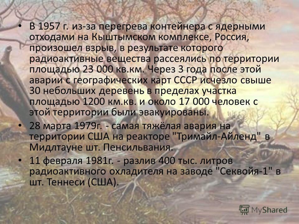 В 1957 г. из-за перегрева контейнера с ядерными отходами на Кыштымском комплексе, Россия, произошел взрыв, в результате которого радиоактивные вещества рассеялись по территории площадью 23 000 кв.км. Через 3 года после этой аварии с географических ка