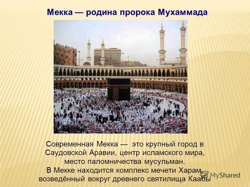 Современная Мекка это крупный город в Саудовской Аравии, центр исламского мира, место паломничества мусульман. В Мекке находится комплекс мечети Харам, возведённый вокруг древнего святилища Каабы Мекка родина пророка Мухаммада