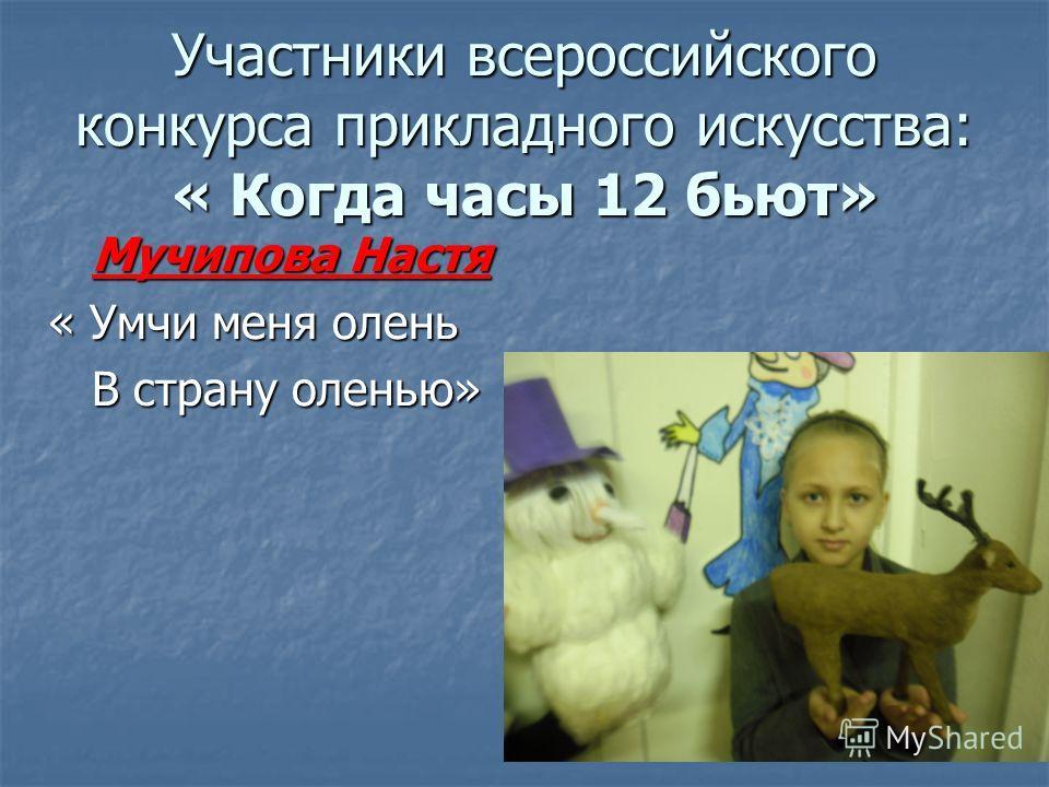 Участники всероссийского конкурса прикладного искусства: « Когда часы 12 бьют» Мучипова Настя Мучипова Настя « Умчи меня олень В страну оленью» В страну оленью»