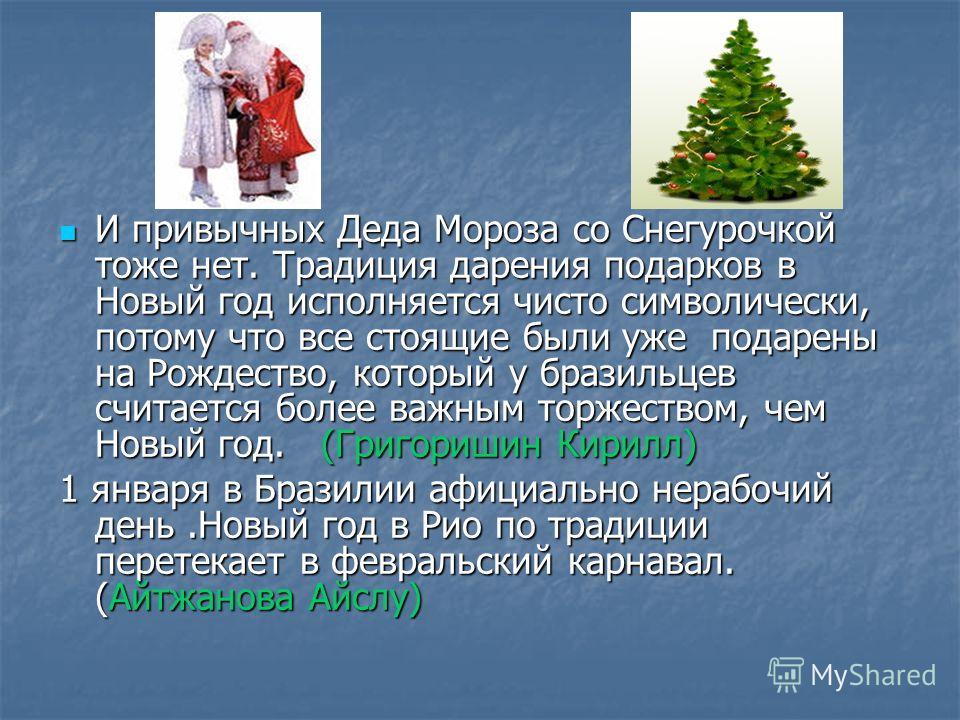И привычных Деда Мороза со Снегурочкой тоже нет. Традиция дарения подарков в Новый год исполняется чисто символически, потому что все стоящие были уже подарены на Рождество, который у бразильцев считается более важным торжеством, чем Новый год. (Григ