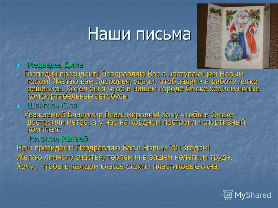 Наши письма Медведев Дима Медведев Дима Господин президент! Поздравляю Вас с наступающем Новым годом! Желаю вам Здоровья, удачи, чтоб задачи в работе легко решались. Хотел бы я чтоб в нашем городе Омске ходили новые комфортабельные автобусы. Господин