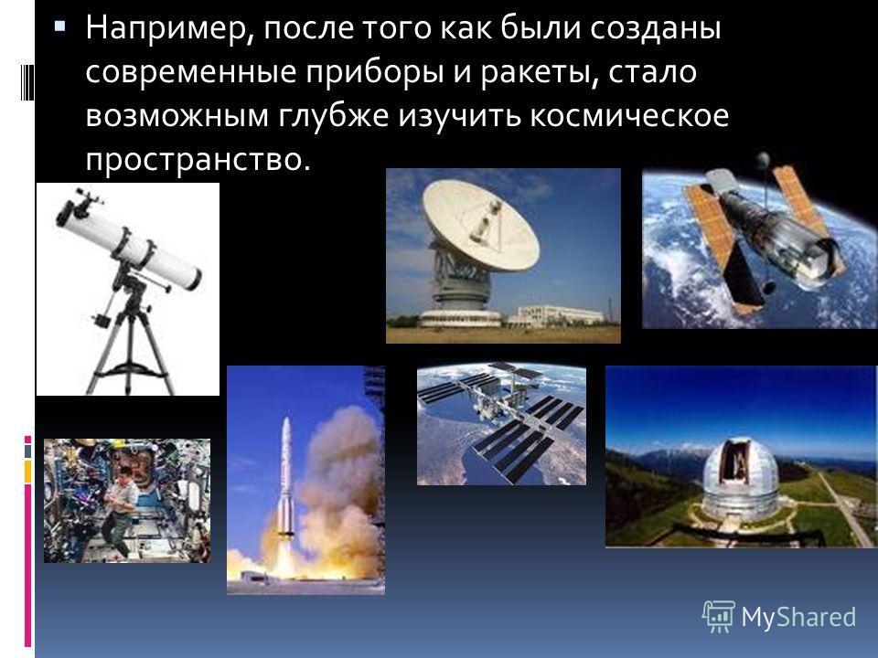 Например, после того как были созданы современные приборы и ракеты, стало возможным глубже изучить космическое пространство.