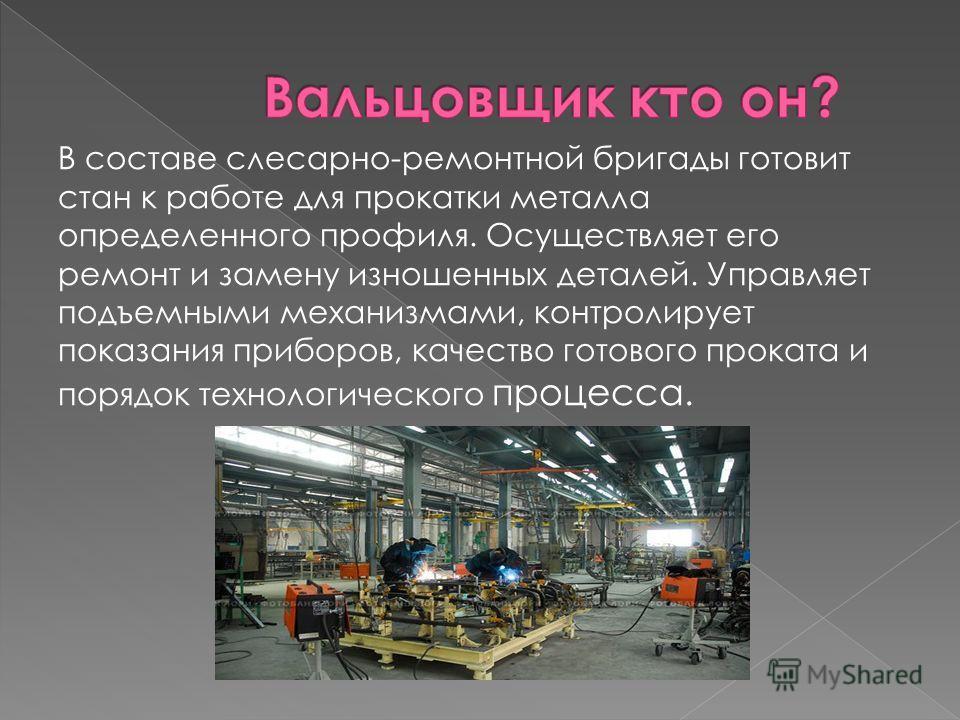 В составе слесарно-ремонтной бригады готовит стан к работе для прокатки металла определенного профиля. Осуществляет его ремонт и замену изношенных деталей. Управляет подъемными механизмами, контролирует показания приборов, качество готового проката и