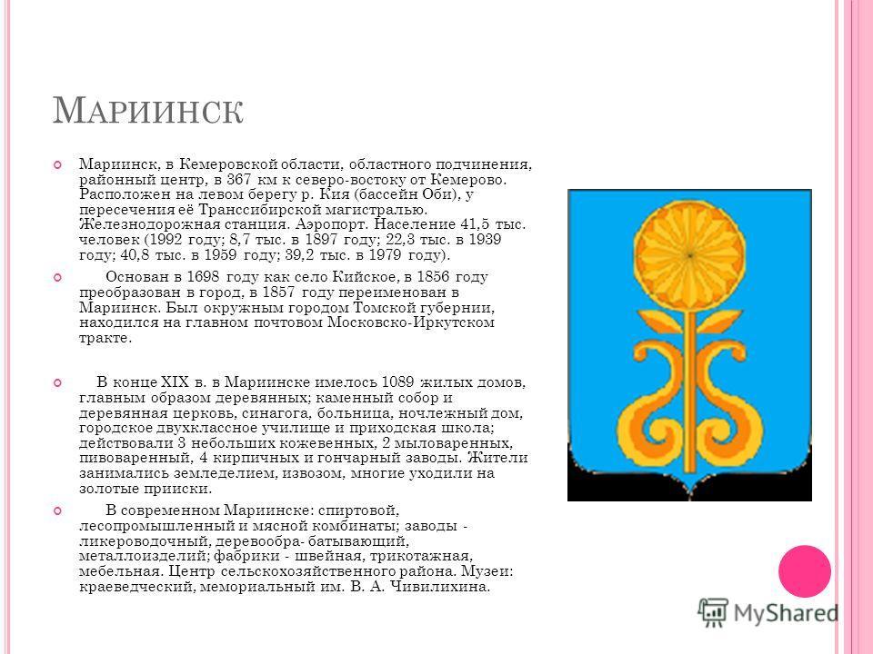 М АРИИНСК Мариинск, в Кемеровской области, областного подчинения, районный центр, в 367 км к северо-востоку от Кемерово. Расположен на левом берегу р. Кия (бассейн Оби), у пересечения её Транссибирской магистралью. Железнодорожная станция. Аэропорт.