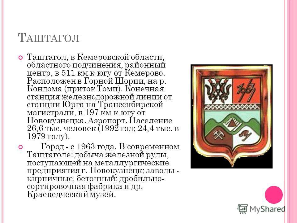 Т АШТАГОЛ Таштагол, в Кемеровской области, областного подчинения, районный центр, в 511 км к югу от Кемерово. Расположен в Горной Шории, на р. Кондома (приток Томи). Конечная станция железнодорожной линии от станции Юрга на Транссибирской магистрали,