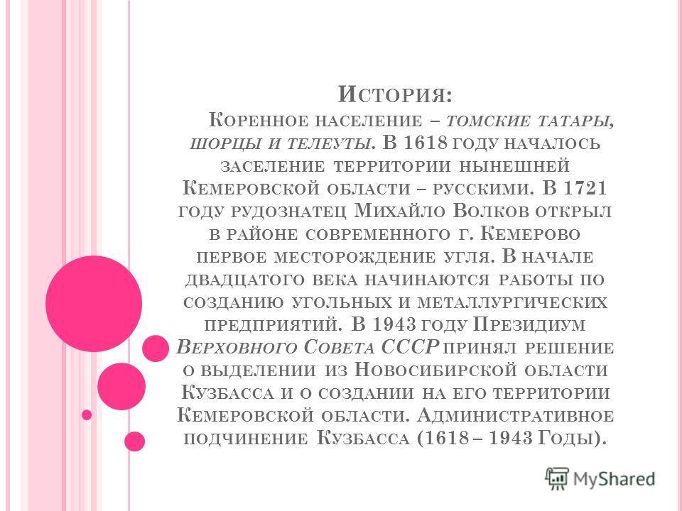 И СТОРИЯ : К ОРЕННОЕ НАСЕЛЕНИЕ – ТОМСКИЕ ТАТАРЫ, ШОРЦЫ И ТЕЛЕУТЫ. В 1618 ГОДУ НАЧАЛОСЬ ЗАСЕЛЕНИЕ ТЕРРИТОРИИ НЫНЕШНЕЙ К ЕМЕРОВСКОЙ ОБЛАСТИ – РУССКИМИ. В 1721 ГОДУ РУДОЗНАТЕЦ М ИХАЙЛО В ОЛКОВ ОТКРЫЛ В РАЙОНЕ СОВРЕМЕННОГО Г. К ЕМЕРОВО ПЕРВОЕ МЕСТОРОЖДЕН