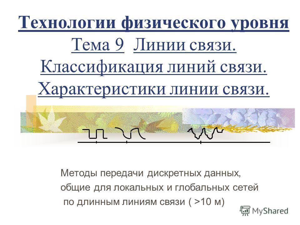 Технологии физического уровня Тема 9 Линии связи. Классификация линий связи. Характеристики линии связи. Методы передачи дискретных данных, общие для локальных и глобальных сетей по длинным линиям связи ( >10 м)