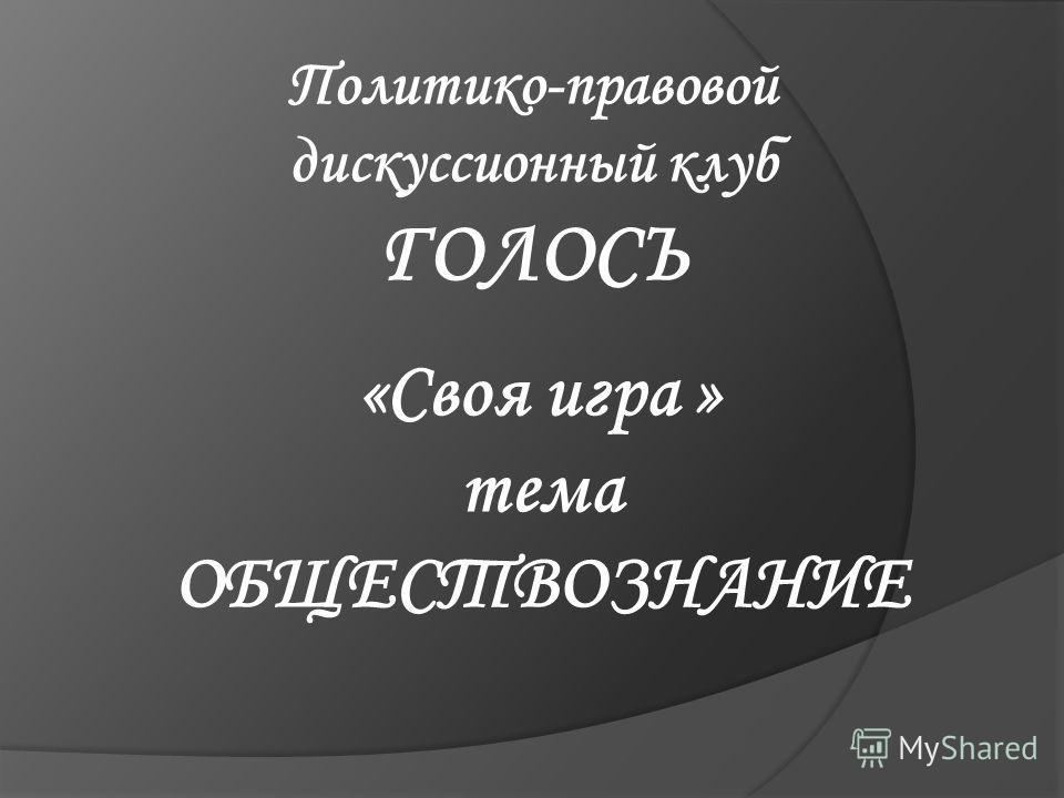 Политико-правовой дискуссионный клуб ГОЛОСЪ «Своя игра » тема ОБЩЕСТВОЗНАНИЕ