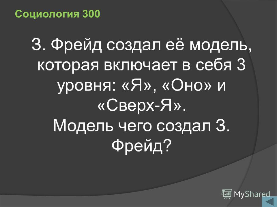 Социология 300 З. Фрейд создал её модель, которая включает в себя 3 уровня: «Я», «Оно» и «Сверх-Я». Модель чего создал З. Фрейд?
