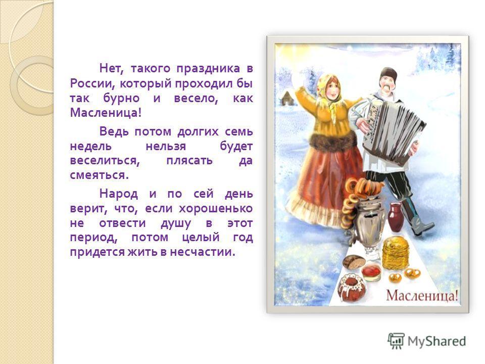 Нет, такого праздника в России, который проходил бы так бурно и весело, как Масленица ! Ведь потом долгих семь недель нельзя будет веселиться, плясать да смеяться. Народ и по сей день верит, что, если хорошенько не отвести душу в этот период, потом ц