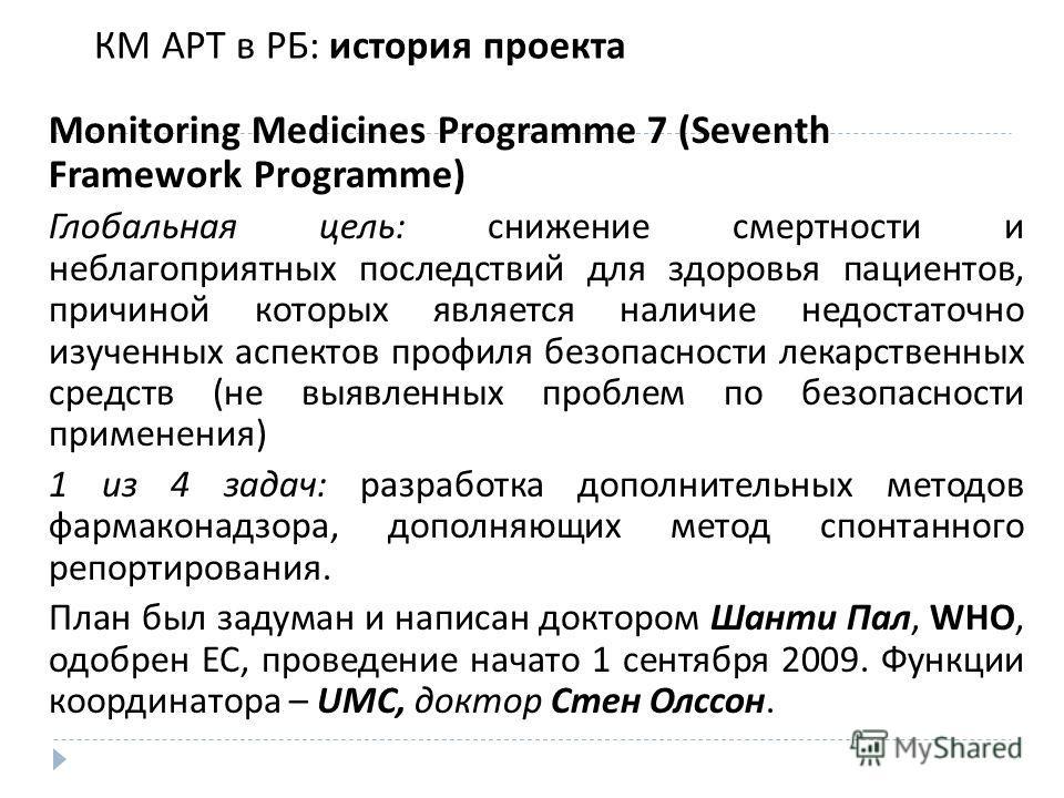 КМ АРТ в РБ: история проекта Monitoring Medicines Programme 7 (Seventh Framework Programme) Глобальная цель: снижение смертности и неблагоприятных последствий для здоровья пациентов, причиной которых является наличие недостаточно изученных аспектов п