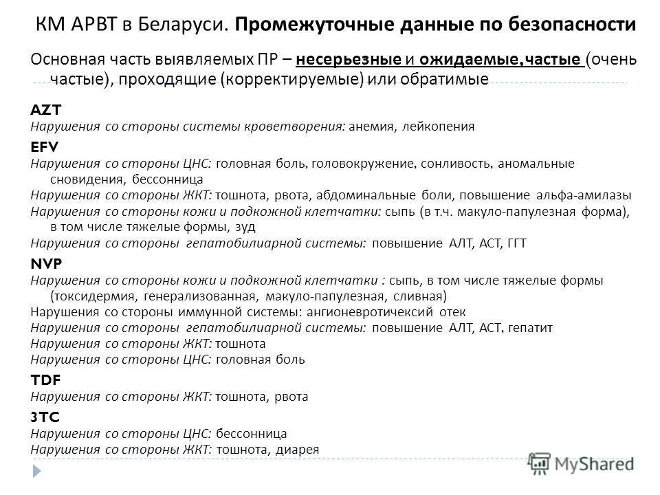 КМ АРВТ в Беларуси. Промежуточные данные по безопасности Основная часть выявляемых ПР – несерьезные и ожидаемые, частые ( очень частые ), проходящие ( корректируемые ) или обратимые AZT Нарушения со стороны системы кроветворения : анемия, лейкопения