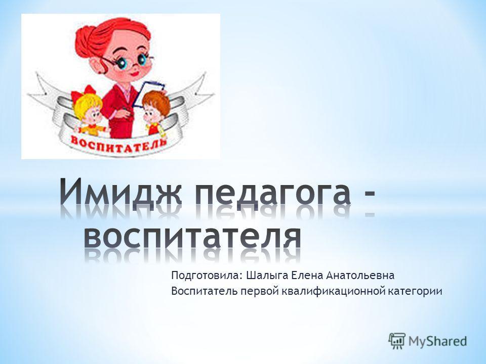 Подготовила: Шалыга Елена Анатольевна Воспитатель первой квалификационной категории
