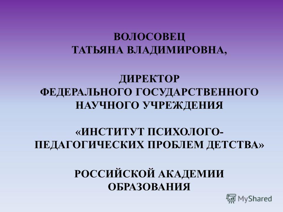 ВОЛОСОВЕЦ ТАТЬЯНА ВЛАДИМИРОВНА, ДИРЕКТОР ФЕДЕРАЛЬНОГО ГОСУДАРСТВЕННОГО НАУЧНОГО УЧРЕЖДЕНИЯ «ИНСТИТУТ ПСИХОЛОГО- ПЕДАГОГИЧЕСКИХ ПРОБЛЕМ ДЕТСТВА» РОССИЙСКОЙ АКАДЕМИИ ОБРАЗОВАНИЯ