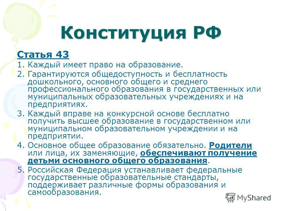 Конституция РФ Статья 43 1. Каждый имеет право на образование. 2. Гарантируются общедоступность и бесплатность дошкольного, основного общего и среднего профессионального образования в государственных или муниципальных образовательных учреждениях и на