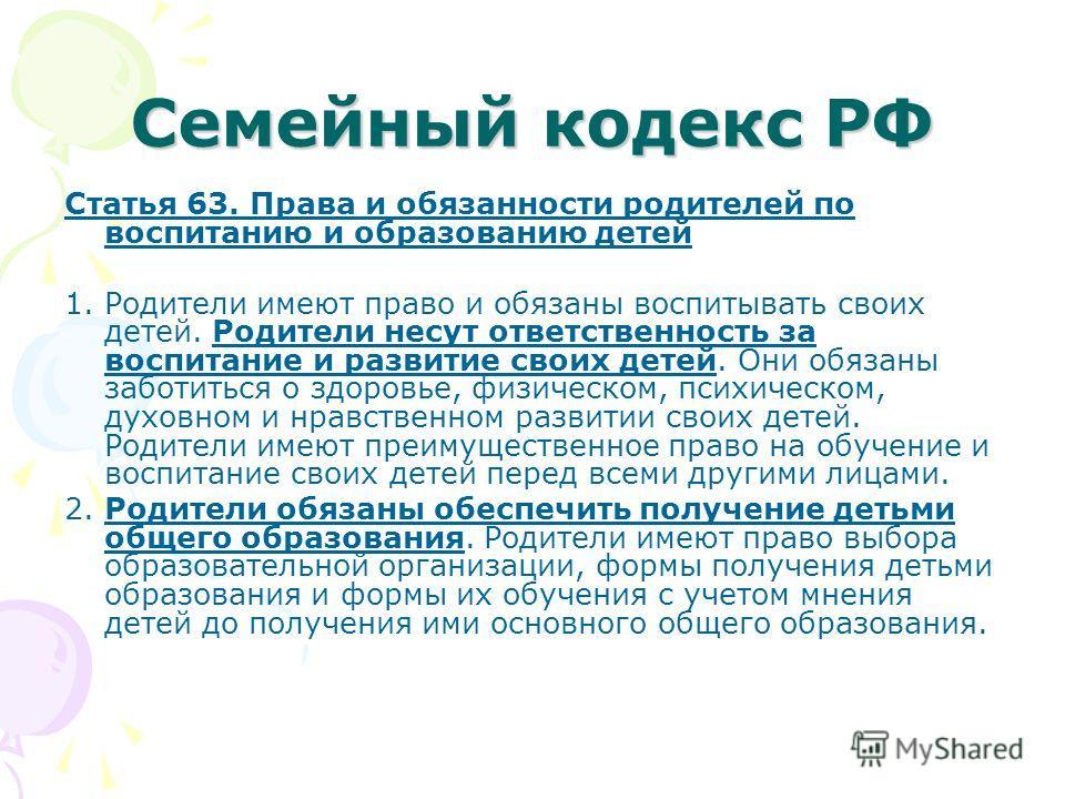 Семейный кодекс РФ Статья 63. Права и обязанности родителей по воспитанию и образованию детей 1. Родители имеют право и обязаны воспитывать своих детей. Родители несут ответственность за воспитание и развитие своих детей. Они обязаны заботиться о здо