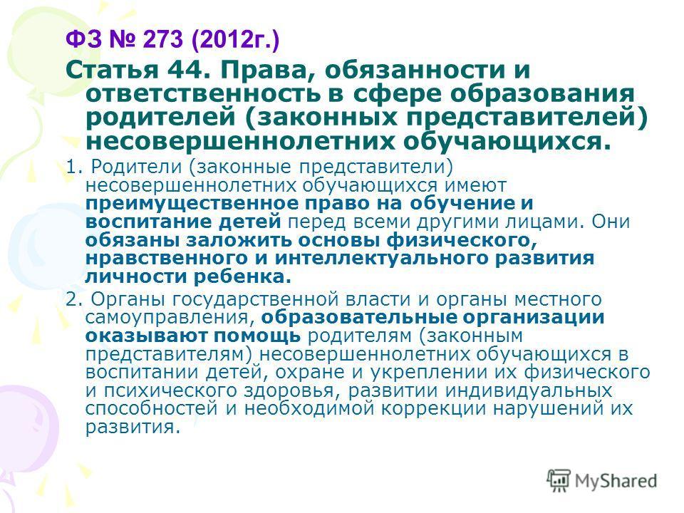 ФЗ 273 (2012г.) Статья 44. Права, обязанности и ответственность в сфере образования родителей (законных представителей) несовершеннолетних обучающихся. 1. Родители (законные представители) несовершеннолетних обучающихся имеют преимущественное право н