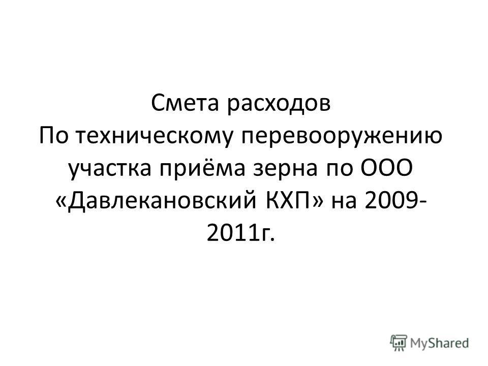 Смета расходов По техническому перевооружению участка приёма зерна по ООО «Давлекановский КХП» на 2009- 2011г.