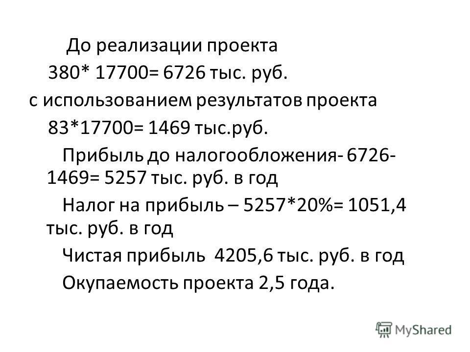 До реализации проекта 380* 17700= 6726 тыс. руб. с использованием результатов проекта 83*17700= 1469 тыс.руб. Прибыль до налогообложения- 6726- 1469= 5257 тыс. руб. в год Налог на прибыль – 5257*20%= 1051,4 тыс. руб. в год Чистая прибыль 4205,6 тыс.