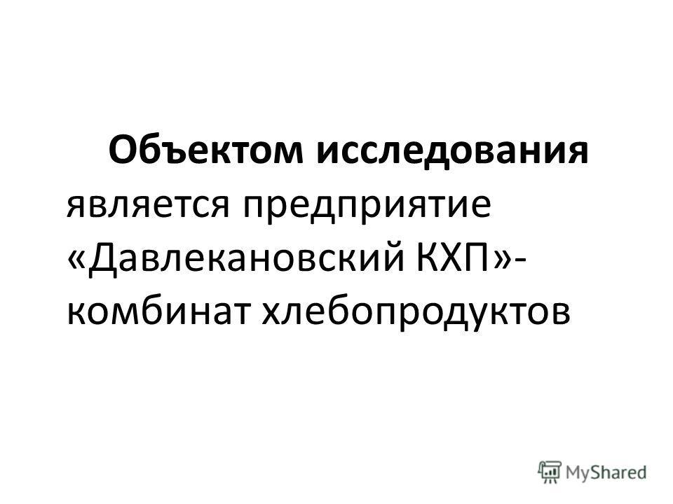 Объектом исследования является предприятие «Давлекановский КХП»- комбинат хлебопродуктов