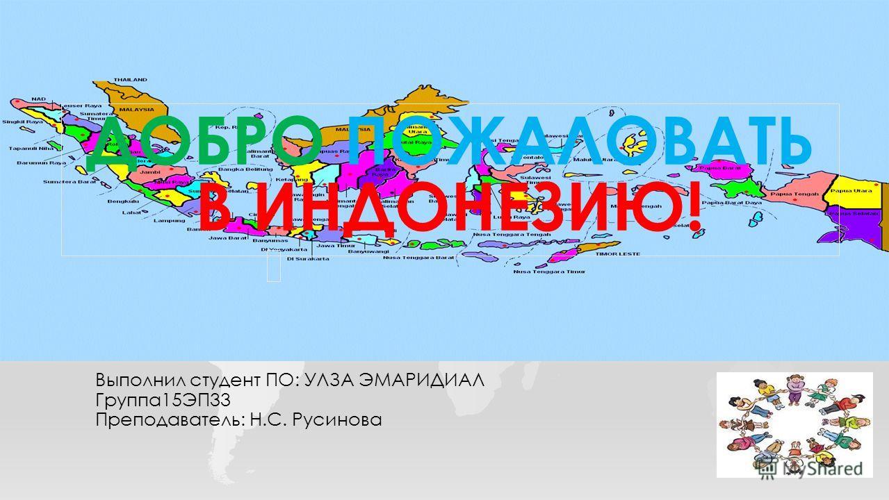 Выполнил студент ПО: УЛЗА ЭМАРИДИАЛ Группа15ЭП33 Преподаватель: Н.С. Русинова ДОБРО ПОЖАЛОВАТЬ В ИНДОНЕЗИЮ ДОБРО ПОЖАЛОВАТЬ В ИНДОНЕЗИЮ!