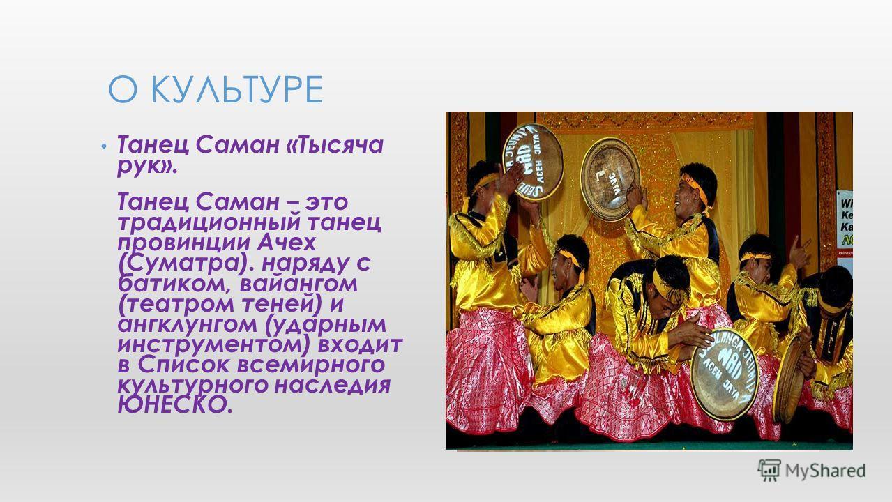 Танец Саман «Тысяча рук». Танец Саман – это традиционный танец провинции Ачех (Суматра). наряду с батиком, вайангом (театром теней) и ангклунгом (ударным инструментом) входит в Список всемирного культурного наследия ЮНЕСКО. О КУЛЬТУРЕ