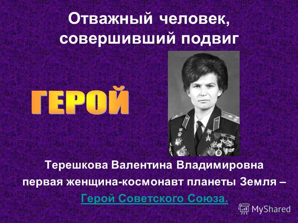 Отважный человек, совершивший подвиг Терешкова Валентина Владимировна первая женщина-космонавт планеты Земля – Герой Советского Союза.