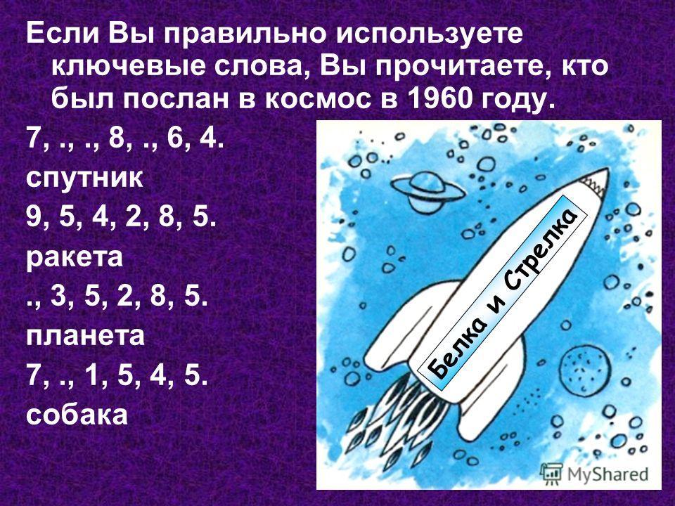 Если Вы правильно используете ключевые слова, Вы прочитаете, кто был послан в космос в 1960 году. 7,.,., 8,., 6, 4. спутник 9, 5, 4, 2, 8, 5. ракета., 3, 5, 2, 8, 5. планета 7,., 1, 5, 4, 5. собака Белка и Стрелка