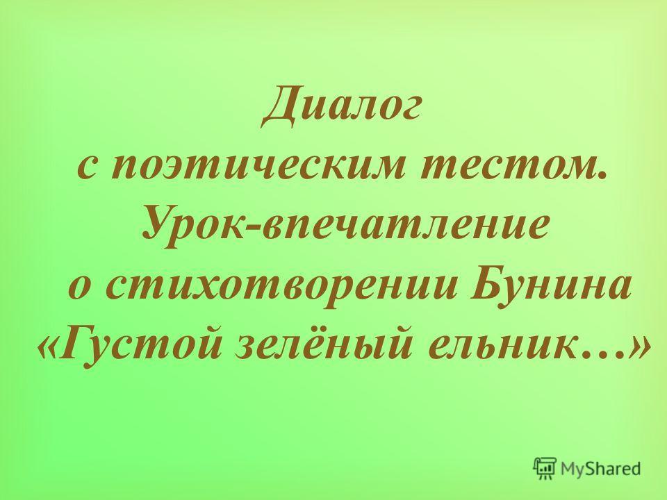 Диалог с поэтическим тестом. Урок - впечатление о стихотворении Бунина « Густой зелёный ельник …»