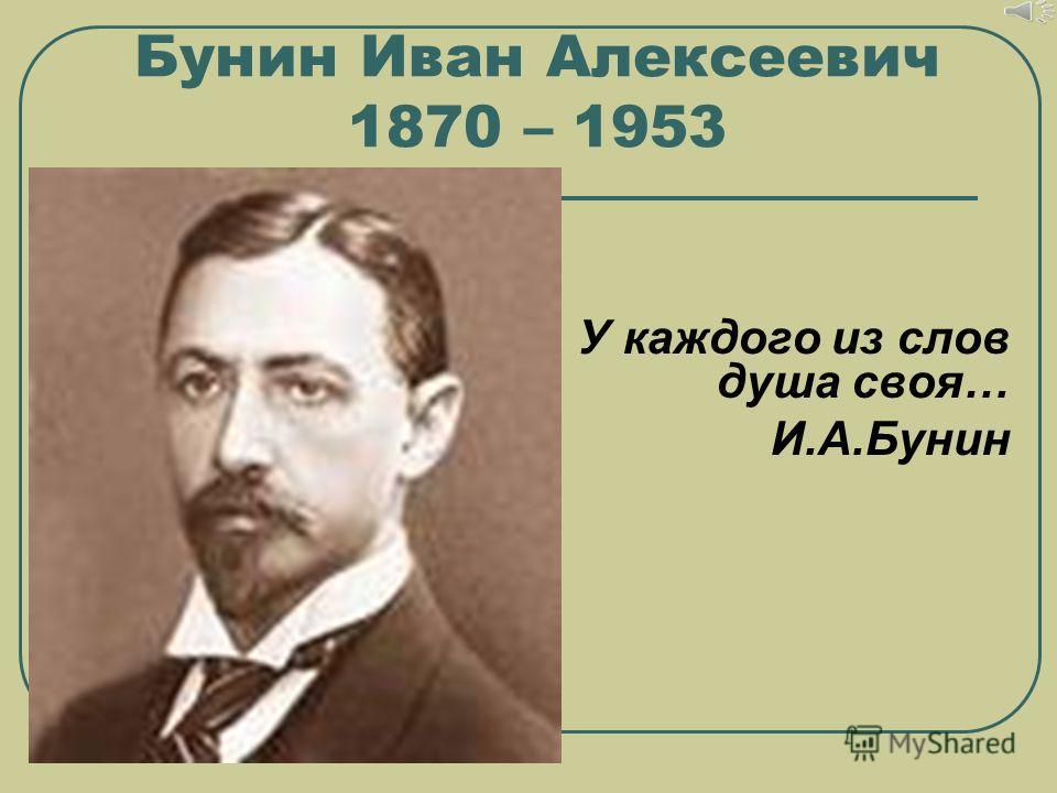 У каждого из слов душа своя… И.А.Бунин Бунин Иван Алексеевич 1870 – 1953