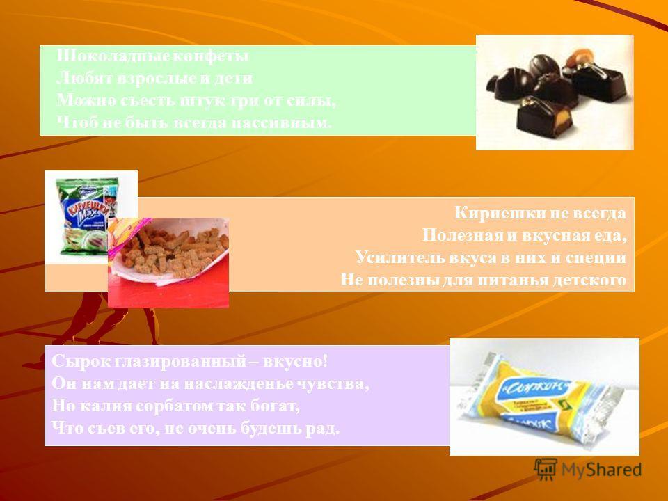 Шоколадные конфеты Любят взрослые и дети Можно съесть штук три от силы, Чтоб не быть всегда пассивным. Кириешки не всегда Полезная и вкусная еда, Усилитель вкуса в них и специи Не полезны для питанья детского Сырок глазированный – вкусно! Он нам дает