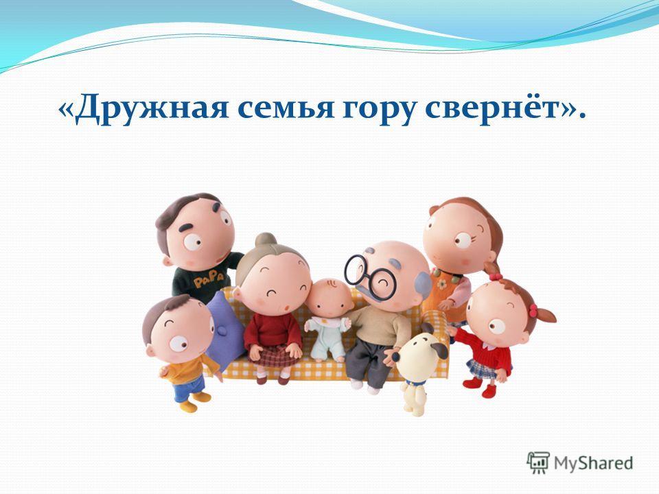 «Дружная семья гору свернёт».